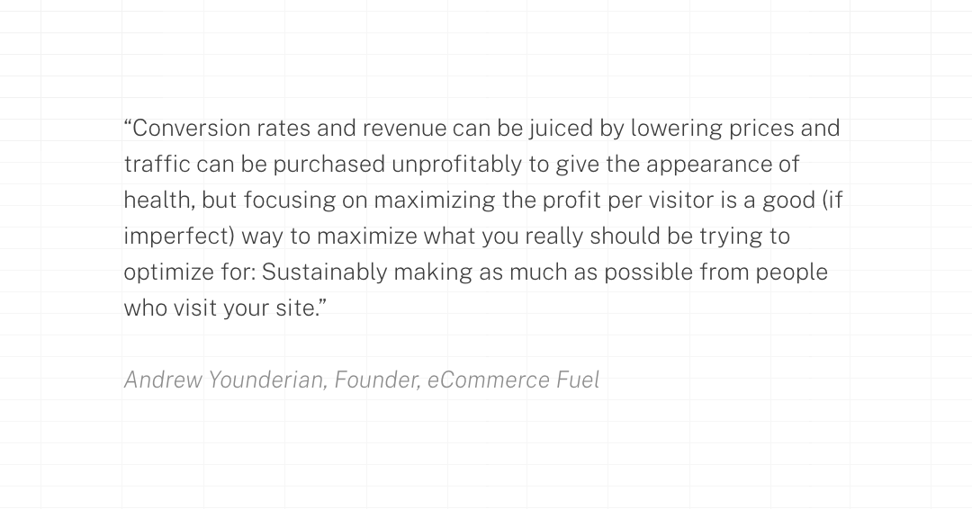"""Conversion rates and revenue can be juiced by lowering prices and traffic can be purchased unprofitably to give the appearance of health, but focusing on maximizing the profit per visitor is a good (if imperfect) way to maximize what you really should be trying to optimize for: Sustainably making as much as possible from people who visit your site."""