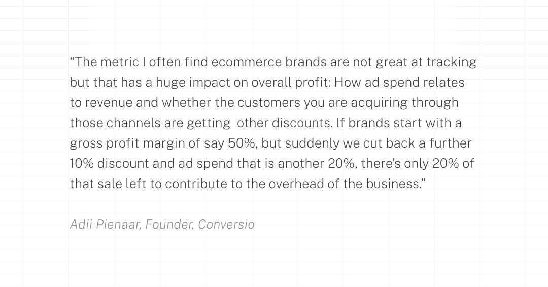 The metric I often find ecommerce brands are not great at tracking but that has a huge impact on overall profit: How ad spend relates to revenue and whether the customers you are acquiring through those channels are getting  other discounts. If brands start with a gross profit margin of say 50%, but suddenly we cut back a further 10% discount and ad spend that is another 20%, there's only 20% of that sale left to contribute to the overhead of the business.