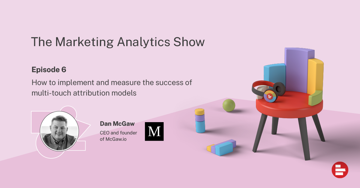 How to implement and measure the success of multi-touch attribution models with Dan Mcgaw